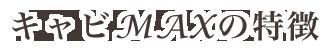 キャビMAXの特徴